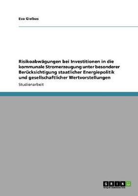 Risikoabwagungen Bei Investitionen in Die Kommunale Stromerzeugung Unter Besonderer Berucksichtigung Staatlicher Energiepolitik Und Gesellschaftlicher (Paperback)
