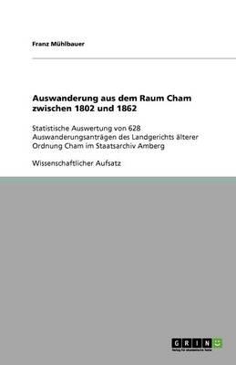 Auswanderung Aus Dem Raum Cham Zwischen 1802 Und 1862 (Paperback)