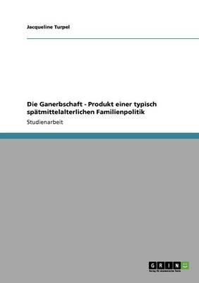 Die Ganerbschaft - Produkt Einer Typisch Sp tmittelalterlichen Familienpolitik (Paperback)