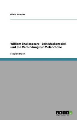 William Shakespeare - Sein Maskenspiel Und Die Verbindung Zur Melancholie (Paperback)