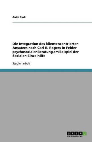 Die Integration Des Klientenzentrierten Ansatzes Nach Carl R. Rogers in Felder Psychosozialer Beratung Am Beispiel Der Sozialen Einzelhilfe (Paperback)