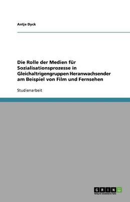 Die Rolle Der Medien Fur Sozialisationsprozesse in Gleichaltrigengruppen Heranwachsender Am Beispiel Von Film Und Fernsehen (Paperback)