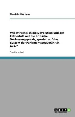 Wie Wirken Sich Die Devolution Und Der Eu-Beitritt Auf Die Britische Verfassungspraxis, Speziell Auf Das System Der Parlamentssouveranitat Aus? (Paperback)