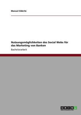 Nutzungsmoglichkeiten Des Social Webs Fur Das Marketing Von Banken (Paperback)