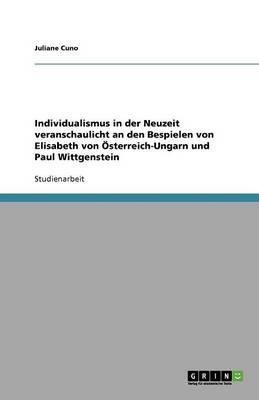 Individualismus in Der Neuzeit Veranschaulicht an Den Bespielen Von Elisabeth Von OESterreich-Ungarn Und Paul Wittgenstein (Paperback)