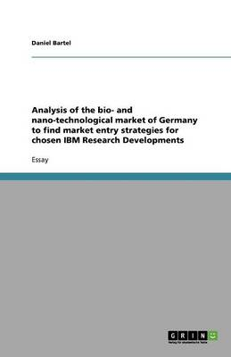 Analysis of the Bio- And Nano-Technological Market of Germany to Find Market Entry Strategies for Chosen IBM Research Developments (Paperback)