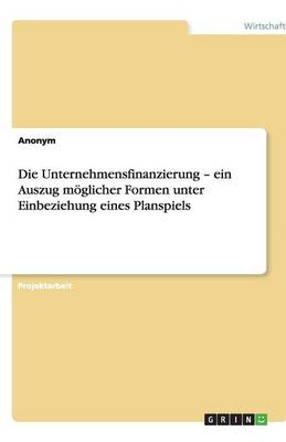 Die Unternehmensfinanzierung - Ein Auszug Moglicher Formen Unter Einbeziehung Eines Planspiels (Paperback)