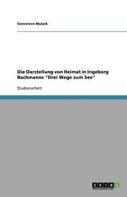Die Darstellung Von Heimat in Ingeborg Bachmanns Drei Wege Zum See (Paperback)