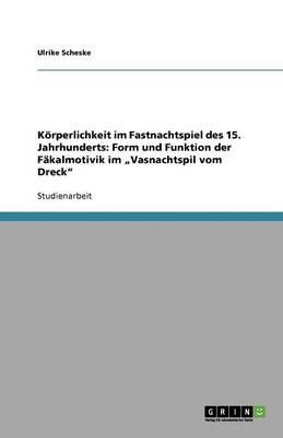 """Korperlichkeit Im Fastnachtspiel Des 15. Jahrhunderts: Form Und Funktion Der Fakalmotivik Im """"Vasnachtspil Vom Dreck"""" (Paperback)"""