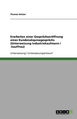Erarbeiten Einer Gesprachseroffnung Eines Kundenakquisegesprachs (Unterweisung Industriekaufmann / -Kauffrau) (Paperback)