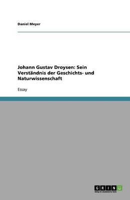 Johann Gustav Droysen: Sein Verstandnis Der Geschichts- Und Naturwissenschaft (Paperback)