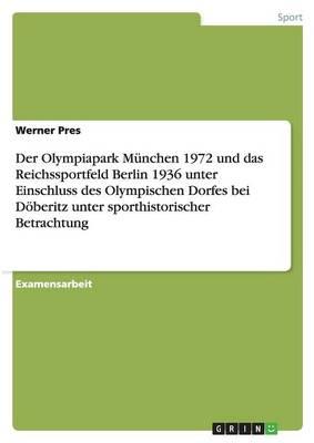 Der Olympiapark Munchen 1972 Und Das Reichssportfeld Berlin 1936 Unter Einschluss Des Olympischen Dorfes Bei Doberitz Unter Sporthistorischer Betrachtung (Paperback)