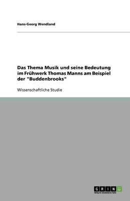 Das Thema Musik Und Seine Bedeutung Im Fruhwerk Thomas Manns Am Beispiel Der Buddenbrooks (Paperback)