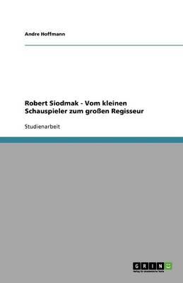 Robert Siodmak - Vom Kleinen Schauspieler Zum Grossen Regisseur (Paperback)