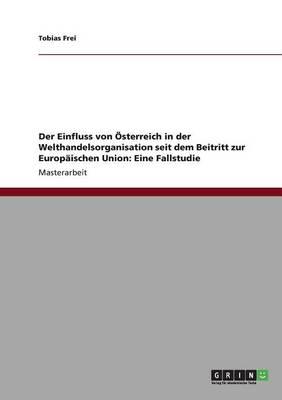 Der Einfluss Von Sterreich in Der Welthandelsorganisation Seit Dem Beitritt Zur Europischen Union: Eine Fallstudie (Paperback)