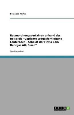 Raumordnungsverfahren Anhand Des Beispiels Geplante Erdgasfernleitung Lauterbach - Scheidt Der Firma E.on Ruhrgas Ag, Essen (Paperback)