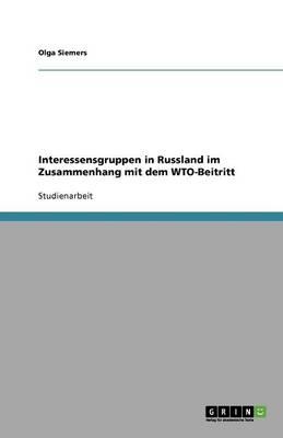 Interessensgruppen in Russland Im Zusammenhang Mit Dem Wto-Beitritt (Paperback)