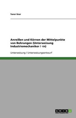 Anreien Und Kornen Der Mittelpunkte Von Bohrungen (Unterweisung Industriemechaniker / -In) (Paperback)