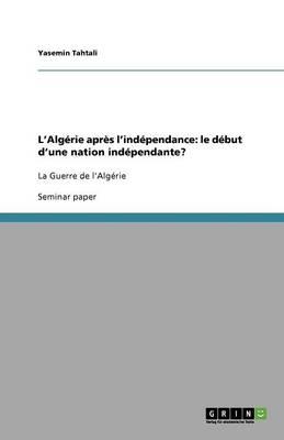 L'Alg'rie Apr's L'Ind'pendance: Le D'But D'Une Nation Ind'pendante? (Paperback)