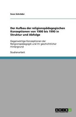 Der Aufbau Der Religionspadagogischen Konzeptionen Von 1900 Bis 1990 in Struktur Und Abfolge (Paperback)