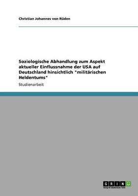 """Soziologische Abhandlung Zum Aspekt Aktueller Einflussnahme Der USA Auf Deutschland Hinsichtlich """"Militarischen Heldentums"""" (Paperback)"""