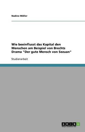 Wie Beeinflusst Das Kapital Den Menschen Am Beispiel Von Brechts Drama Der Gute Mensch Von Sezuan (Paperback)