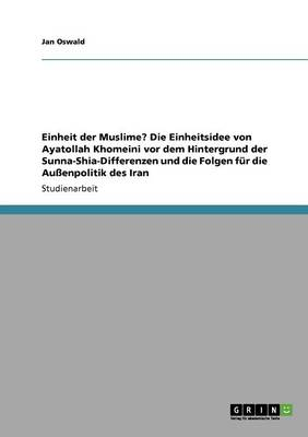 Einheit Der Muslime? Die Einheitsidee Von Ayatollah Khomeini VOR Dem Hintergrund Der Sunna-Shia-Differenzen Und Die Folgen Fur Die Auenpolitik Des Iran (Paperback)