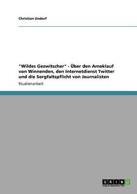 """""""Wildes Gezwitscher"""" - Uber Den Amoklauf Von Winnenden, Den Internetdienst Twitter Und Die Sorgfaltspflicht Von Journalisten (Paperback)"""