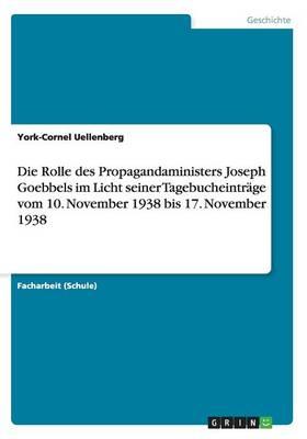 Die Rolle Des Propagandaministers Joseph Goebbels Im Licht Seiner Tagebucheintrage Vom 10. November 1938 Bis 17. November 1938 (Paperback)