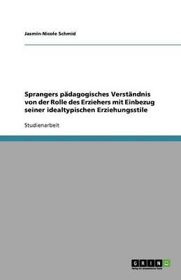 Sprangers P dagogisches Verst ndnis Von Der Rolle Des Erziehers Mit Einbezug Seiner Idealtypischen Erziehungsstile (Paperback)