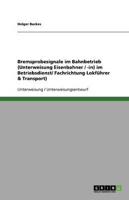 Bremsprobesignale Im Bahnbetrieb (Unterweisung Eisenbahner / -In) Im Betriebsdienst/ Fachrichtung Lokfuhrer & Transport) (Paperback)