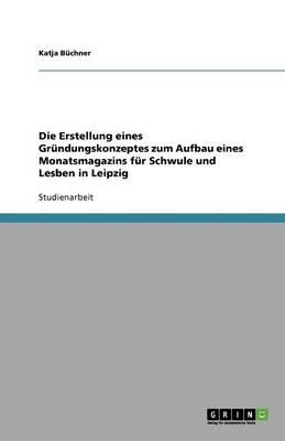 Die Erstellung Eines Gr ndungskonzeptes Zum Aufbau Eines Monatsmagazins F r Schwule Und Lesben in Leipzig (Paperback)