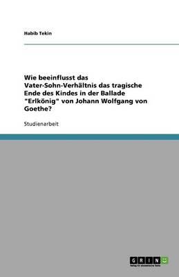 Wie Beeinflusst Das Vater-Sohn-Verhaltnis Das Tragische Ende Des Kindes in Der Ballade Erlkonig Von Johann Wolfgang Von Goethe? (Paperback)