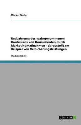 Reduzierung Des Wahrgenommenen Kaufrisikos Von Konsumenten Durch Marketingmanahmen - Dargestellt Am Beispiel Von Versicherungsleistungen (Paperback)