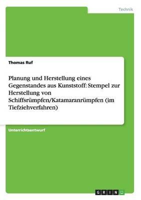 Planung Und Herstellung Eines Gegenstandes Aus Kunststoff: Stempel Zur Herstellung Von Schiffsrumpfen/Katamaranrumpfen (Im Tiefziehverfahren) (Paperback)