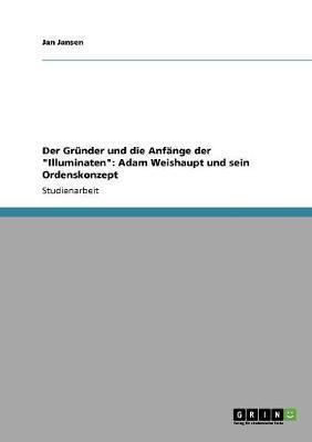 Der Grunder Und Die Anfange Der 'Illuminaten': Adam Weishaupt Und Sein Ordenskonzept (Paperback)