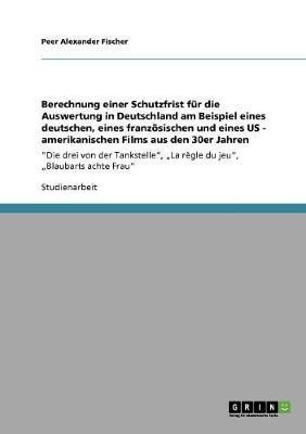 Berechnung Einer Schutzfrist Fur Die Auswertung in Deutschland Am Beispiel Eines Deutschen, Eines Franzoesischen Und Eines Us - Amerikanischen Films Aus Den 30er Jahren (Paperback)