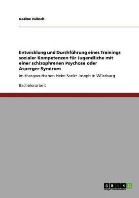 Entwicklung Und Durchfuhrung Eines Trainings Sozialer Kompetenzen Fur Jugendliche Mit Einer Schizophrenen Psychose Oder Asperger-Syndrom (Paperback)