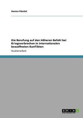 Die Berufung Auf Den Hoheren Befehl Bei Kriegsverbrechen in Internationalen Bewaffneten Konflikten (Paperback)
