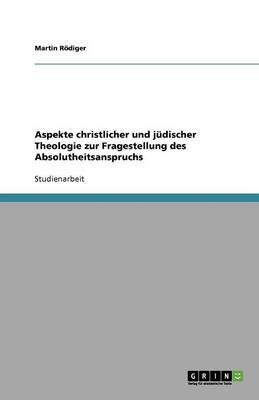 Aspekte Christlicher Und Judischer Theologie Zur Fragestellung Des Absolutheitsanspruchs (Paperback)