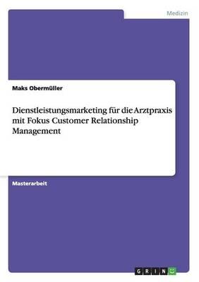 Dienstleistungsmarketing Fur Die Arztpraxis Mit Fokus Customer Relationship Management (Paperback)