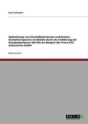 Optimierung Von Geschaftsprozessen Und Bessere Kostentransparenz Im Betrieb Durch Die Einfuhrung Der Standardsoftware SAP R/3 Am Beispiel Der Firma Xyz Automotive Gmbh (Paperback)