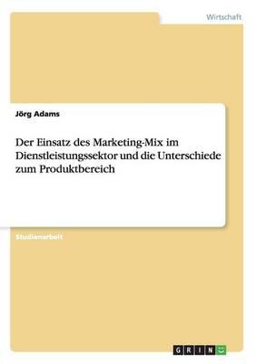 Der Einsatz Des Marketing-Mix Im Dienstleistungssektor Und Die Unterschiede Zum Produktbereich (Paperback)