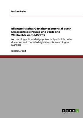 Bilanzpolitisches Gestaltungspotenzial Durch Ermessensspielraume Und Verdeckte Wahlrechte Nach IAS/Ifrs (Paperback)