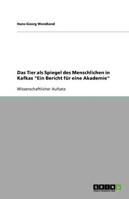 Das Tier ALS Spiegel Des Menschlichen in Kafkas Ein Bericht Fur Eine Akademie (Paperback)