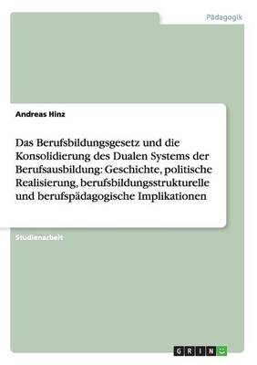 Berufsbildungsgesetz Und Konsolidierung Des Dualen Systems. Geschichte, Politische Realisierung, Bildungsstrukturelle Und Padagogische Implikationen (Paperback)