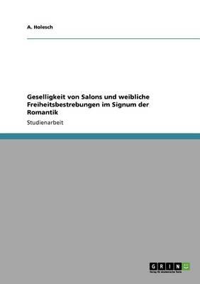 Geselligkeit Von Salons Und Weibliche Freiheitsbestrebungen Im Signum Der Romantik (Paperback)