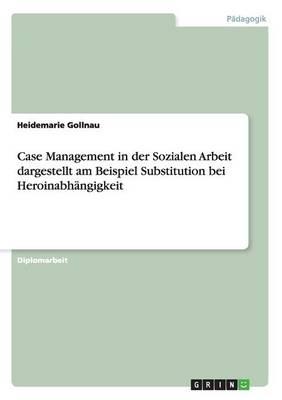Case Management in Der Sozialen Arbeit Dargestellt Am Beispiel Substitution Bei Heroinabhangigkeit (Paperback)