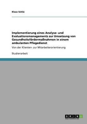 Implementierung Eines Analyse- Und Evaluationsmanagements Zur Umsetzung Von Gesundheitsfordermassnahmen in Einem Ambulanten Pflegedienst (Paperback)