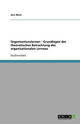 Organisationslernen - Grundlagen Der Theoretischen Betrachtung Des Organisationalen Lernens (Paperback)